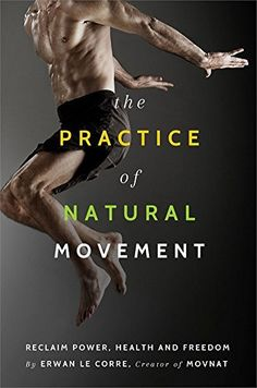 * The Practice of Natural Movement: Reclaim Power, Health, and Freedom by Erwan Le Corre www.HealthNeuvo.com