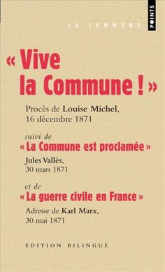 """""""Vive la Commune !"""" (Bilingue)suivi de """"La Commune est proclamée"""" et de """"La guerre civile en France"""" de Louise Michel, Jules Vallès, Karl Marx ; Louise Michel et Marx sont juste splendides, Vallès moins mais dans tous les cas une autre vision de la commune, pas celle qu'on nous donne et qui montre que certaines choses sont possibles."""
