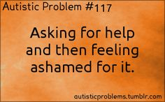 Autistic Problem #117: Asking for help and then feeling ashamed for it. [submitted by http://tanahi.tumblr.com/ ]