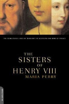 The Sisters of Henry VIII: The Tumultuous Lives of Margaret of Scotland and Mary of France  by Maria Perry