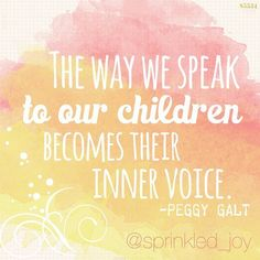"""""""The way we speak to our children becomes their inner voice""""  ~Peggy Galt"""