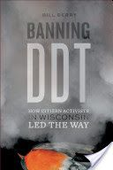 "Banning DDT: How citizen activists in Wisconsin led the way - by Bill Berry. The six-month-long DDT hearing was one of the first chapters in citizen activism in the modern environmental era. Bill Berry details how the citizens, scientists, reporters, and traditional conservationists drew attention to the harmful effects of ""the miracle pesticide"" DDT. A compelling story of how citizen activism, science, and law merged in Wisconsin's DDT battles to forge a new way to accomplish public policy."