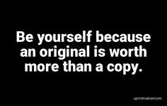 Be yourself because an original