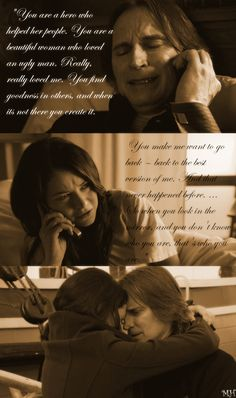 "Rumple: ""You are a hero who helped her people. You are a beautiful woman who loved an ugly man. Really, really loved me. You find goodness in others, and when it's not there you create it. You make me want to go back ~ back to the best version of me. And that never happened to me before. ... So when you look in the mirror, and you don't know who you are. That's who you are."""