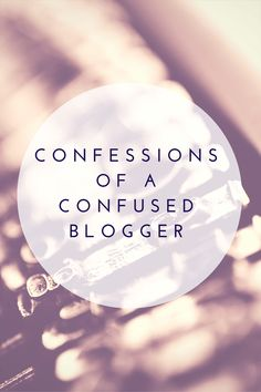 Confessions of a Confused Blogger
