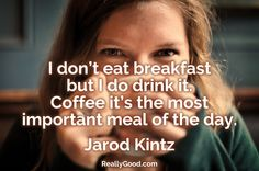 I don't eat #breakfast but I do drink it. #Coffee it's the most important meal of the day. Jarod Kintz