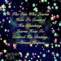 The one who learns to control his thinking, learns how to control his destiny. ~ Ernest Holmes