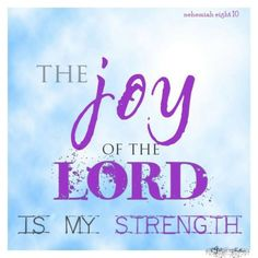 Thr joy of the Lord is my strength.