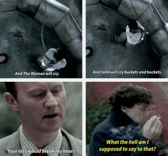 """""""In his own mind, with Moriarty speaking his own thoughts, he doesn't even consider that his brother would be sad if he died."""" Mycroft would be sad, but I doubt he would cry. """"What I really love about Sherlock's reaction to Mycroft saying that isn't that he seems to disbelieve the sentiment, but that he's shocked Mycroft would actually say it out loud. """"Mycroft! We don't say these things to each other!"""""""
