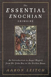 The Essential Enochian Grimoire: An Introduction to Angel Magick from Dr. John Dee to the Golden Dawn by Aaron Leitch