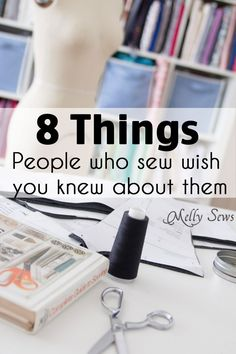So True! 8 things people who sew wish you knew about them - Melly Sews