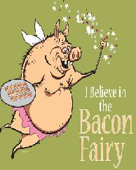 Bacon Fairy~I would much rather have a Bacon Fairy than a Tooth Fairy when I was growing up!