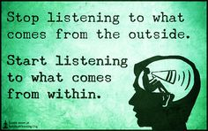 Stop listening to what comes from the outside. Start listening to what comes from within