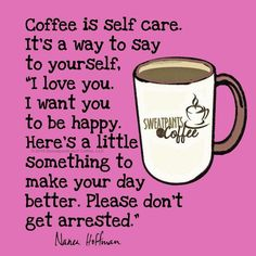 """Coffee is self care. It's a way to say to yourself, """"I love you. I want you to be happy. Here's a little something to make your day better. Please don't get arrested."""" / Coffee Wisdom / Coffee Shop Stuff"""