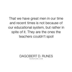 """Dagobert D. Runes - """"That we have great men in our time and recent times is not because of our educational..."""". education, education-system"""