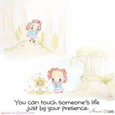 You can touch someone's life just by your presence.