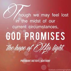 Though we may feel lost in the midst of our current circumstances, God promises the hope of His light. ~Dieter F. Uchtdorf