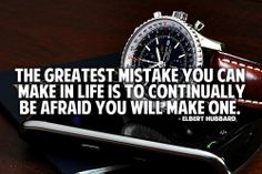 The greatest mistake you can make in life is to continually be afraid you will make one. – Elbert Hubbard