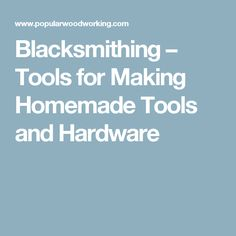 Blacksmithing – Tools for Making Homemade Tools and Hardware