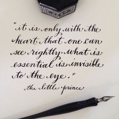 it is only with the heart that one can see rightly....what is essential is invisible to the eye.  the little prince