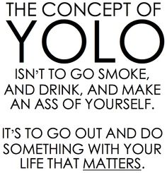 Omg this is my new fav. Quote because it is one of the most true statements EVER !!!!!So if you believe in YOLO don't smoke or drink...wait just don't do it!