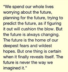 """We spend out whole lives worrying about the future, planning for the future, trying to predict the future, as if figuring it out will cushion the blow. But the future is always changing. The future is the home of our deepest fears and wildest hopes. But one thing is certain when it finally reveals itself. The future is never the way we imagined."""" — Meredith Grey (Grey's Anatomy)"""