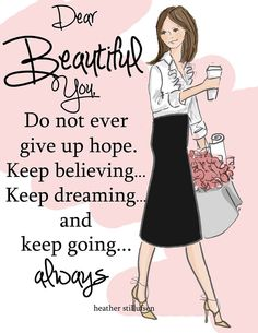Dear Beautiful You, Do not ever give up hope, Keep believing... Keep dreaming... and keep going... always. -Heather Stillufsen