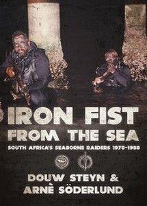 Iron Fist From The Sea: South Africa's Seaborne Raiders 1978-1988   -   Douw Steyn &  Arnè Söderlund