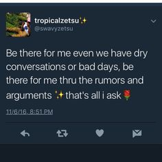 Be there when the convos dry and the bad days, rumours and arguments that's all I ask