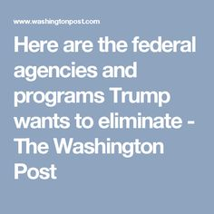 Here are the federal agencies and programs Trump wants to eliminate - The Washington Post