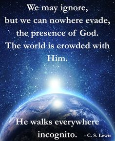 """""""We may ignore, but we can nowhere evade, the presence of God.  The world is crowded with Him.  He walks everywhere incognito.""""  C. S. Lewis  ~ (From """"Letters to Malcolm – 1964″)"""