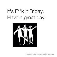 It's Fuck It Friday. Have a great day…