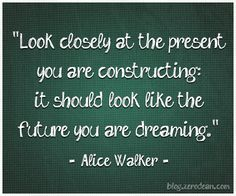 """""""Look closely at the present you are constructing: it should look like the future you are dreaming."""" — Alice Walker"""