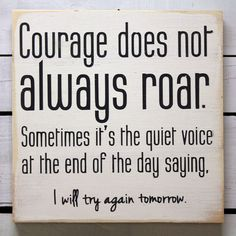 "Courage does not always roar. Sometimes it's a quiet voice at the end of the day saying, ""I will try again tomorrow."""