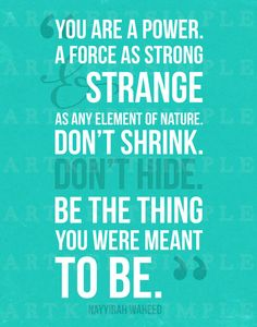 """""""you are a power. a force as strong and strange as any element of nature. don't shrink. don't hide. be the thing you were meant to be."""" Nayyirah Waheed Typography Quote by artkeptsimple"""