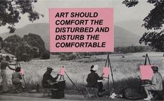 Art should comfort the disturbed and disturb the comfortable.