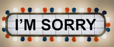 How about this, stop doing things that end in you having to say I'm saying sorry . . . work on it!