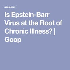 Is Epstein-Barr Virus at the Root of Chronic Illness? | Goop