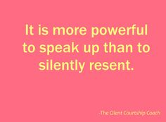 It is more powerful to speak up than to silently resent.