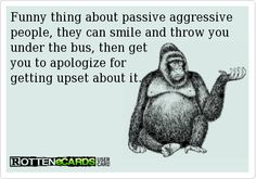 Funny thing about passive aggressive people, they can smile and throw you under the bus, then get  you to apologize for  getting upset about it.   My mom and I talk about mental health often.(she is a nurse so no surprise)  Its fascinating learning the why behind other peoples behavior. Luckily we don't know many p/a people.