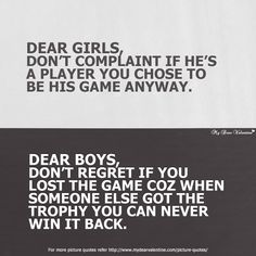 Dear girls do not complaint if he is a player you chose to be his game anyway. Dear boys, do not regret if you lost the game coz when someone else got the trophy you can never win it back.