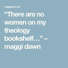 """There are no women on my theology bookshelf…"" – maggi dawn"