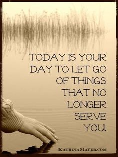 Today is your day to let go of things that no longer serve you.