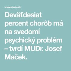Deväťdesiat percent chorôb má na svedomí psychický problém – tvrdí MUDr. Josef Maček.