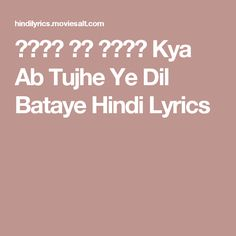 क्या अब तुझे Kya Ab Tujhe Ye Dil Bataye Hindi Lyrics