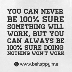 You can never be 100% sure something will work, but you can always be 100% sure doing nothing won't work