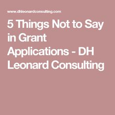 5 Things Not to Say in Grant Applications - DH Leonard Consulting