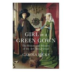 Girl in a Green Gown: The History and Mystery of the Arnolfini Portrait - £16.99 The enigmatic couple seem to be conveying a message to us across the centuries, but what? Is the painting the celebration of marriage or pregnancy, a memorial to a wife who died in childbirth, a fashion statement or a status symbol? Using her acclaimed forensic skills as an art historian, Carola Hicks set out to decode the mystery, uncovering a few surprises along the way.