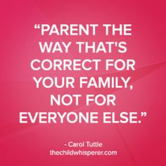 """Parent the way that's correct for your family, not for everyone else."" –Carol Tuttle, The Child Whisperer Show #thechildwhisperer #parentingquote"