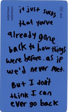It just sucks that you've already gone back to how things were before, as if we'd never met. But I don't think I can ever go back.